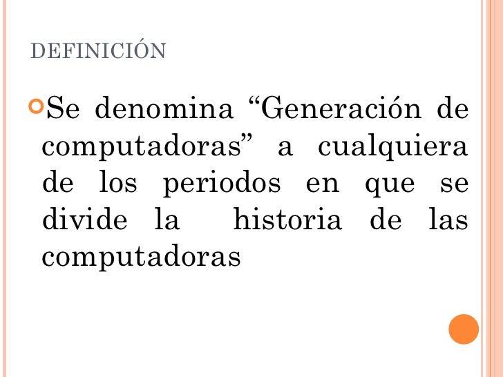 """DEFINICIÓN <ul><li>Se denomina """"Generación de computadoras"""" a cualquiera de los periodos en que se divide la  historia de ..."""