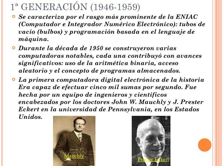 1ª GENERACIÓN (1946-1959) <ul><li>Se caracteriza por el rasgo más prominente de la ENIAC (Computador e Integrador Numérico...
