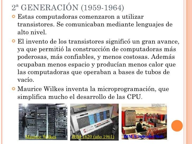 2ª GENERACIÓN (1959-1964) <ul><li>Estas computadoras comenzaron a utilizar transistores. Se comunicaban mediante lenguajes...