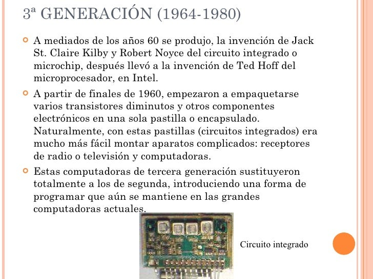 3ª GENERACIÓN (1964-1980) <ul><li>A mediados de los años 60 se produjo, la invención de Jack St. Claire Kilby y Robert Noy...