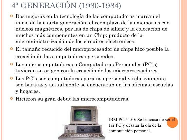 4ª GENERACIÓN (1980-1984) <ul><li>Dos mejoras en la tecnología de las computadoras marcan el inicio de la cuarta generació...