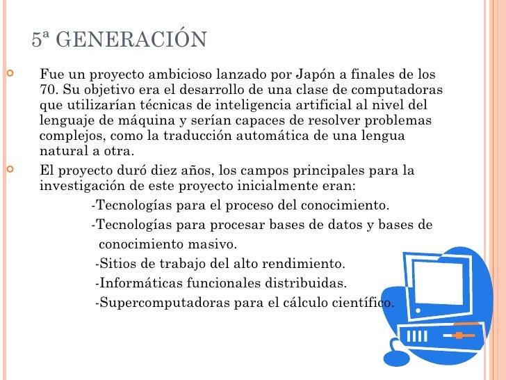 5ª GENERACIÓN <ul><li>Fue un proyecto ambicioso lanzado por Japón a finales de los 70. Su objetivo era el desarrollo de un...