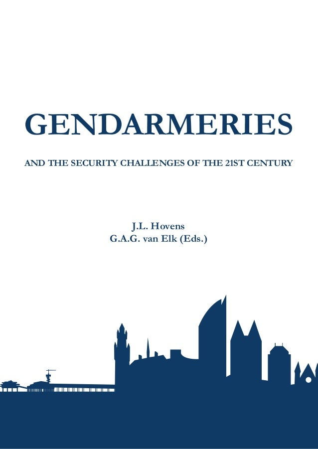 GENDARMERIES AND THE SECURITY CHALLENGES OF THE 21ST CENTURY J.L. Hovens G.A.G. van Elk (Eds.) GENDARMERIESANDTHESECURITYC...