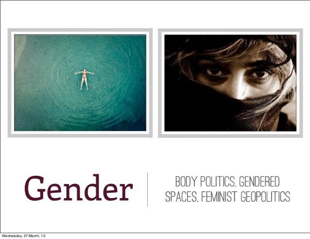 Gender           bODY POLITICS, Gendered                          spaces, feminist geopoliticsWednesday, 27 March, 13