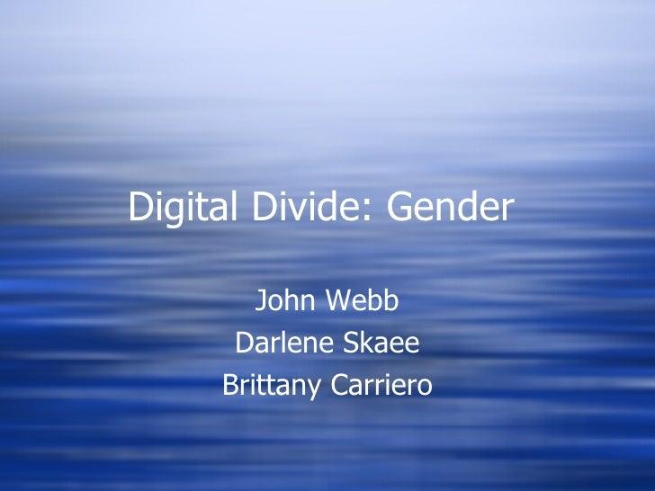 Digital Divide: Gender  John Webb Darlene Skaee Brittany Carriero