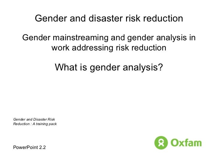 Gender and disaster risk reduction Gender mainstreaming and gender analysis in work addressing risk reduction What is gend...