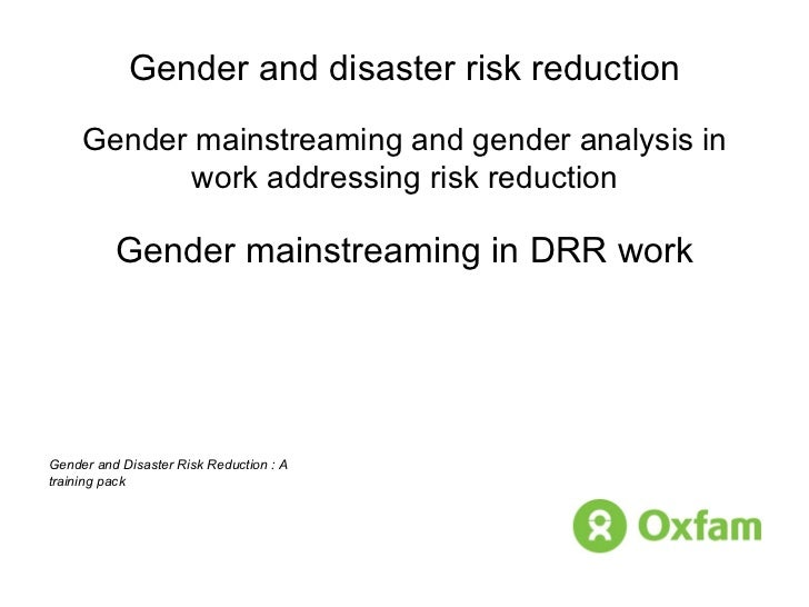 Gender and disaster risk reduction Gender mainstreaming and gender analysis in work addressing risk reduction Gender mains...