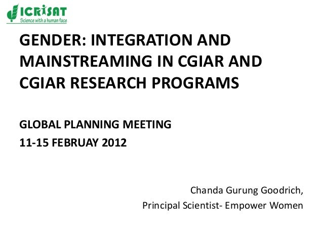 GENDER: INTEGRATION AND MAINSTREAMING IN CGIAR AND CGIAR RESEARCH PROGRAMS GLOBAL PLANNING MEETING 11-15 FEBRUAY 2012 Chan...