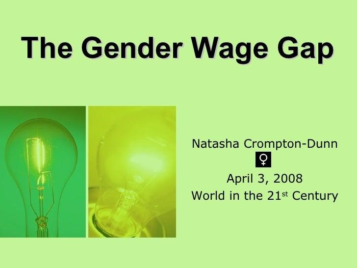 Natasha Crompton-Dunn April 3, 2008 World in the 21 st  Century The Gender Wage Gap
