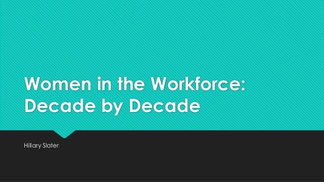 Women in the Workforce: Decade by Decade Hillary Slater