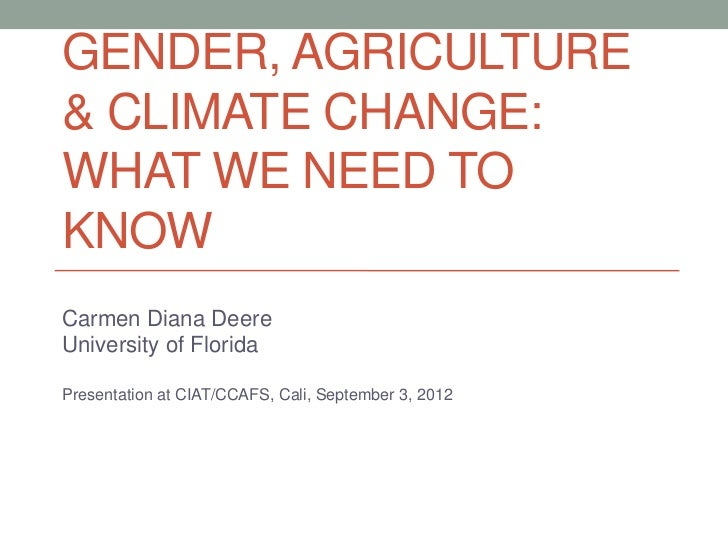 GENDER, AGRICULTURE& CLIMATE CHANGE:WHAT WE NEED TOKNOWCarmen Diana DeereUniversity of FloridaPresentation at CIAT/CCAFS, ...
