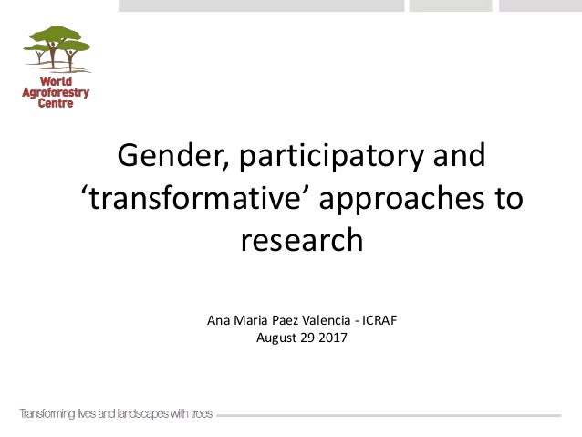 Gender, participatory and 'transformative' approaches to research Ana Maria Paez Valencia - ICRAF August 29 2017