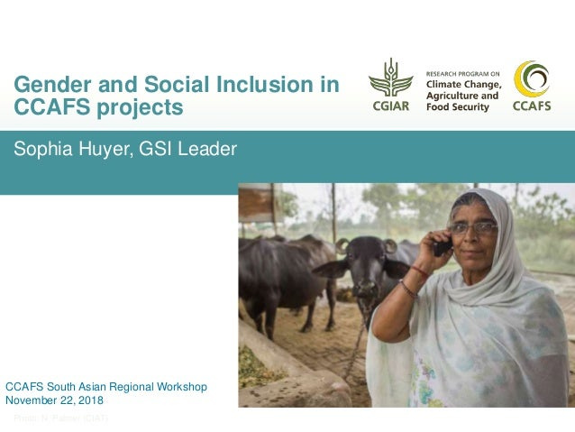 Sophia Huyer, GSI Leader Gender and Social Inclusion in CCAFS projects Photo: N. Palmer (CIAT) CCAFS South Asian Regional ...