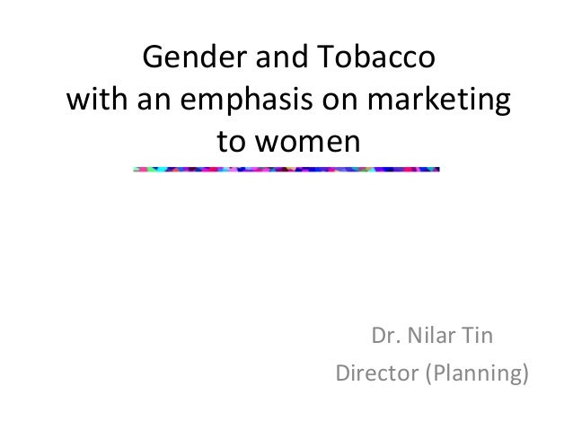 Gender and Tobacco with an emphasis on marketing to women  Dr. Nilar Tin Director (Planning)