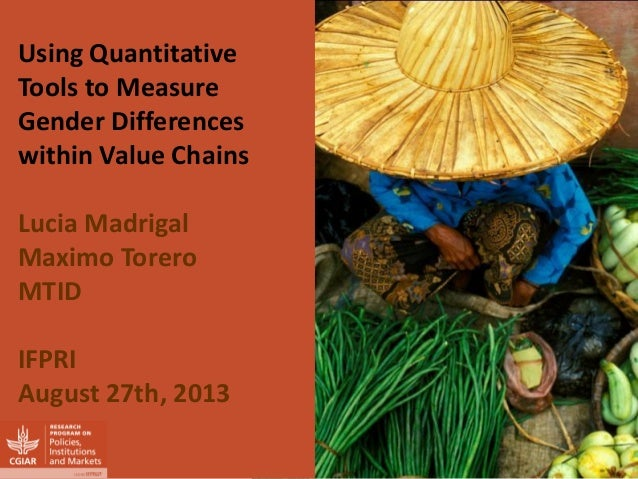 Using Quantitative Tools to Measure Gender Differences within Value Chains  Lucia Madrigal  Maximo Torero  MTID  IFPRI  Au...