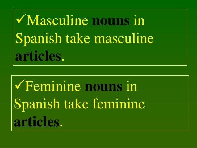 Masculine nouns in Spanish take masculine articles. Feminine nouns in Spanish take feminine articles.
