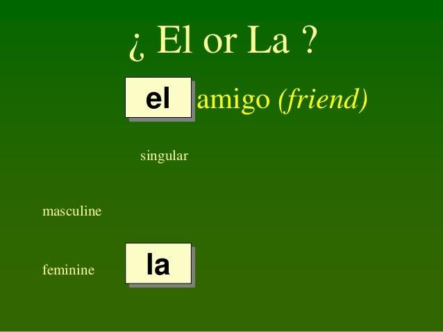 ¿ El or La ? el amigo (friend) singular  masculine  feminine  la