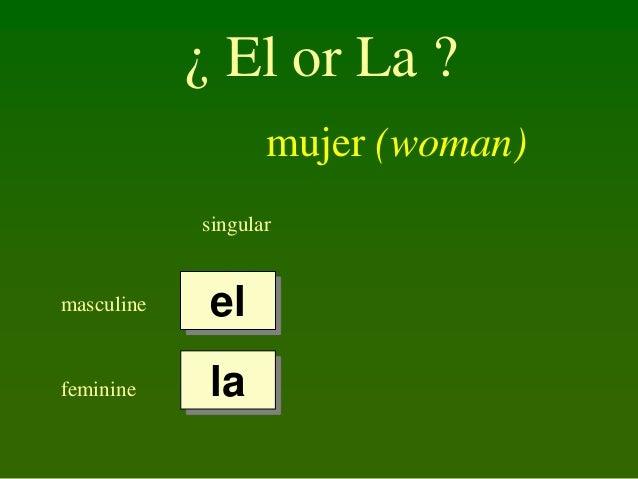 ¿ El or La ? mujer (woman) singular  masculine  el  feminine  la