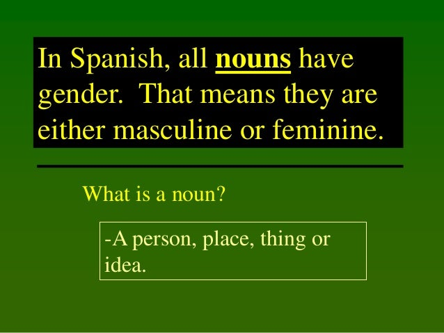 In Spanish, all nouns have gender. That means they are either masculine or feminine. What is a noun?  -A person, place, th...