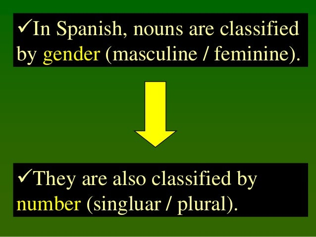 In Spanish, nouns are classified by gender (masculine / feminine).  They are also classified by number (singluar / plura...