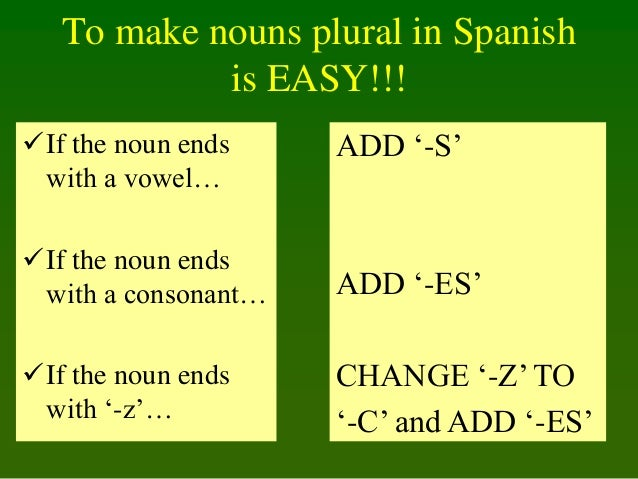 To make nouns plural in Spanish is EASY!!! If the noun ends with a vowel…  ADD '-S'  If the noun ends with a consonant… ...