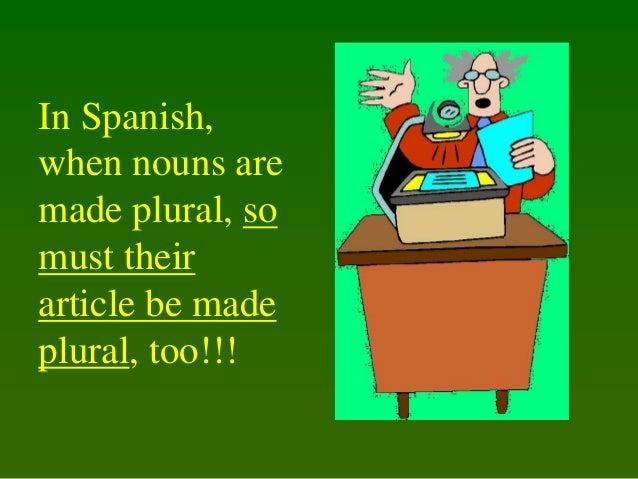 In Spanish, when nouns are made plural, so must their article be made plural, too!!!