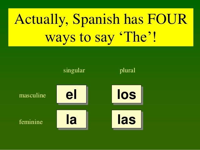 Actually, Spanish has FOUR ways to say 'The'! singular  plural  masculine  el  los  feminine  la  las