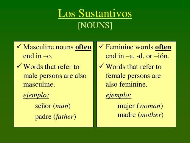 Los Sustantivos [NOUNS]  Masculine nouns often  Feminine words often end in –o. end in –a, -d, or –ión.  Words that ref...