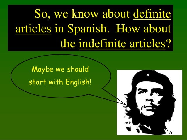 So, we know about definite articles in Spanish. How about the indefinite articles? Maybe we should start with English!