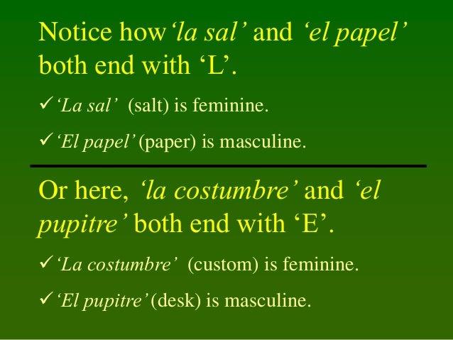 Notice how'la sal' and 'el papel' both end with 'L'. 'La sal' (salt) is feminine. 'El papel' (paper) is masculine.  Or h...
