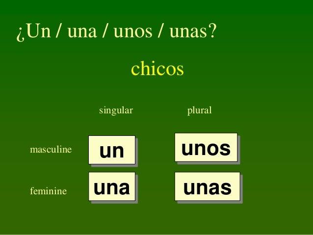 ¿Un / una / unos / unas?  chicos singular  plural  masculine  un  unos  feminine  una  unas