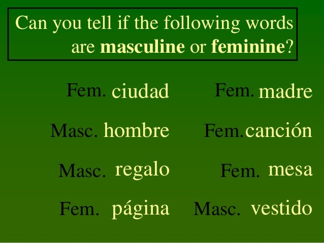 Can you tell if the following words are masculine or feminine? Fem. ciudad  Fem. madre  Masc. hombre  Fem. canción  Masc. ...