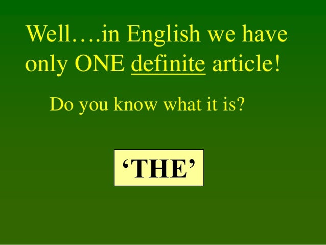 Well….in English we have only ONE definite article! Do you know what it is?  'THE'