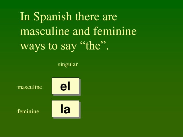 """In Spanish there are masculine and feminine ways to say """"the"""". singular  masculine  el  feminine  la"""