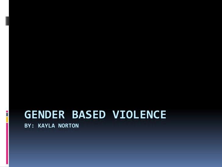 Gender Based ViolenceBy: Kayla Norton<br />