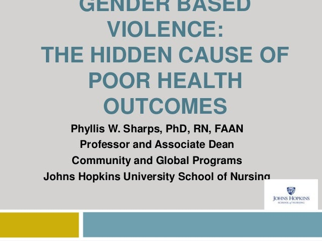 GENDER BASED VIOLENCE: THE HIDDEN CAUSE OF POOR HEALTH OUTCOMES Phyllis W. Sharps, PhD, RN, FAAN Professor and Associate D...