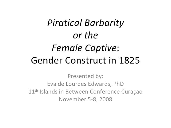 Piratical Barbarity or the Female Captive : Gender Construct in 1825 Presented by: Eva de Lourdes Edwards, PhD 11 th  Isla...