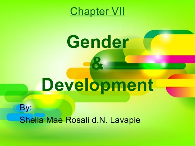 Chapter VII Gender & Development By: Sheila Mae Rosali d.N. Lavapie