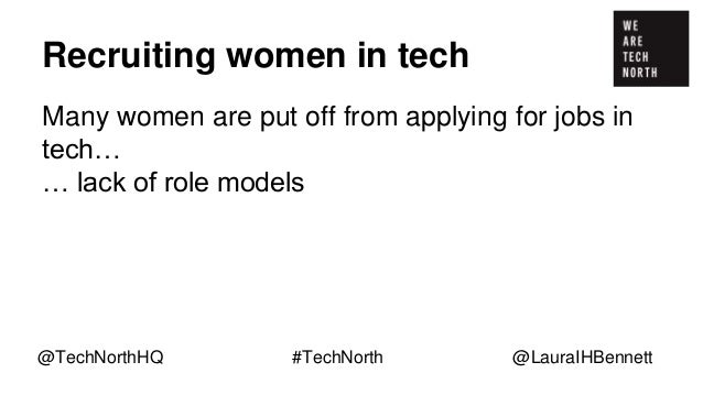 Recruiting women in tech Many women are put off from applying for jobs in tech… … lack of role models … perception of tech...