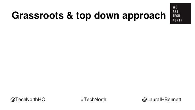Grassroots & top down approach Initiatives at a grassroots level e.g. Code Club. @TechNorthHQ #TechNorth @LauraIHBennett