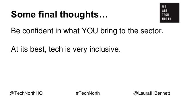 Some final thoughts… Be confident in what YOU bring to the sector. At its best, tech is very inclusive. Tech is innovative...