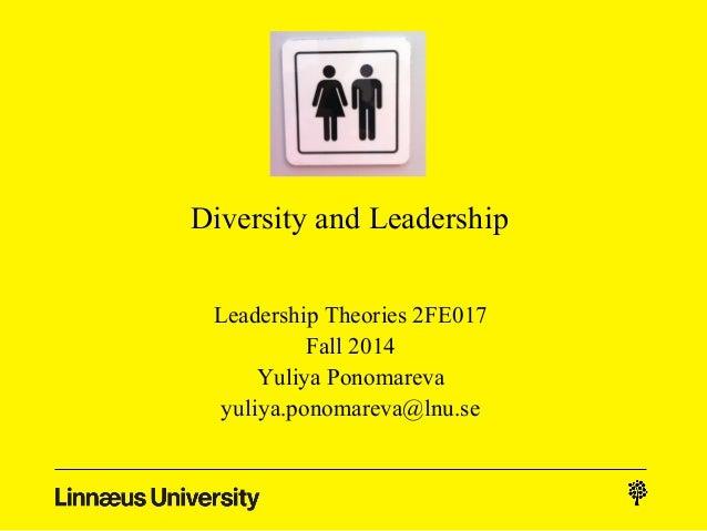 Diversity and Leadership  Leadership Theories 2FE017  Fall 2014  Yuliya Ponomareva  yuliya.ponomareva@lnu.se