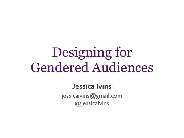 Designing for Gendered Audiences jessicaivins@gmail.com @jessicaivins Jessica Ivins