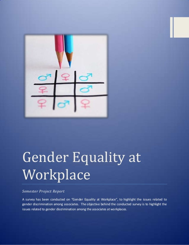 "Gender Equality at Workplace Semester Project Report A survey has been conducted on ""Gender Equality at Workplace"", to hig..."