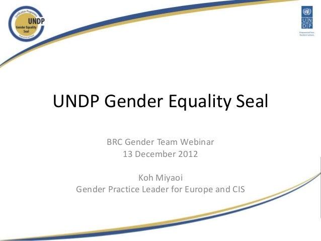 UNDP Gender Equality Seal         BRC Gender Team Webinar            13 December 2012                 Koh Miyaoi  Gender P...