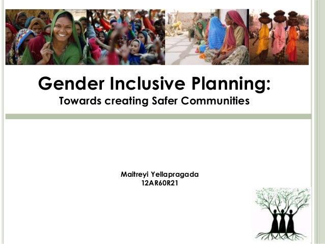 Gender Inclusive Planning: Towards creating Safer Communities Maitreyi Yellapragada 12AR60R21