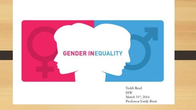 Gender Inequality Teddi Reed SSW March 31st, 2016 Professor Emily Brett