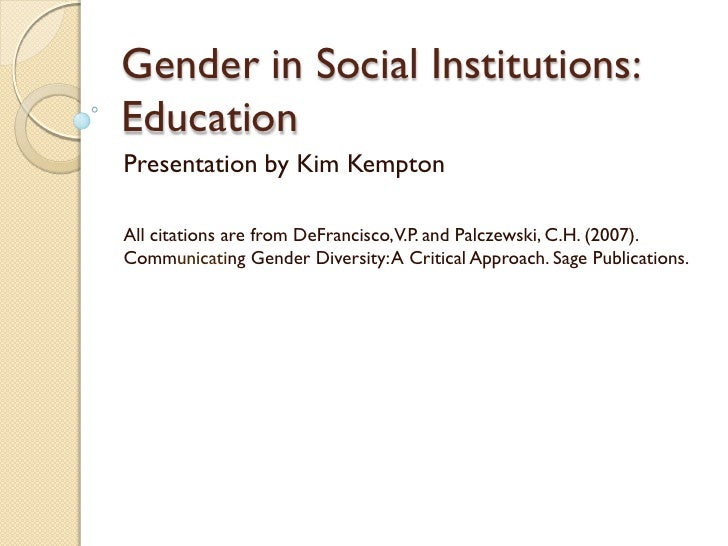 Gender in Social Institutions:EducationPresentation by Kim KemptonAll citations are from DeFrancisco, V.P. and Palczewski,...
