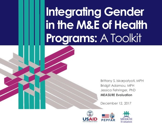 Integrating Gender in the M&E of Health Programs: A Toolkit Brittany S. Iskarpatyoti, MPH Bridgit Adamou, MPH Jessica Fehr...