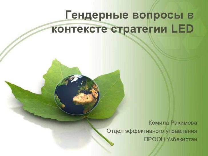 Гендерные вопросы вконтексте стратегии LED                     Комила Рахимова        Отдел эффективного управления       ...
